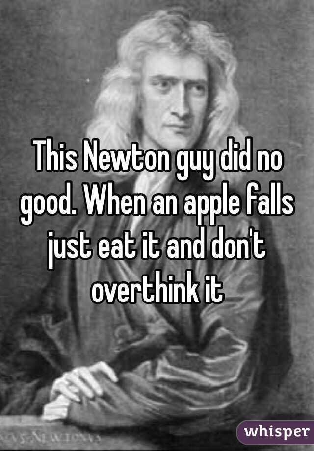 This Newton guy did no good. When an apple falls just eat it and don't overthink it
