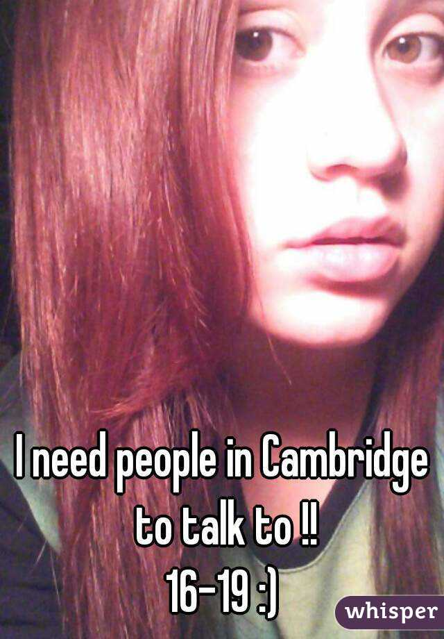 I need people in Cambridge to talk to !! 16-19 :)