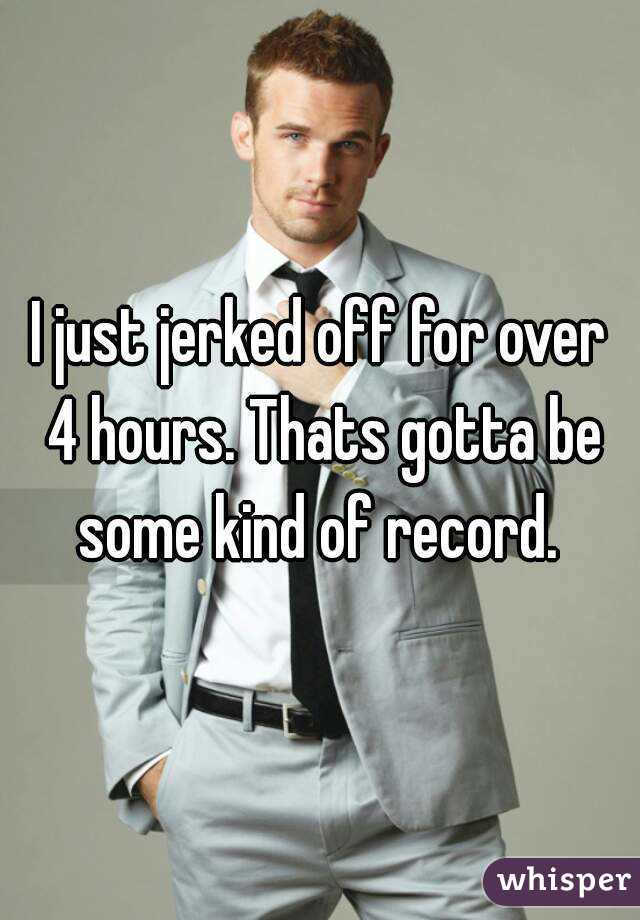 I just jerked off for over 4 hours. Thats gotta be some kind of record.