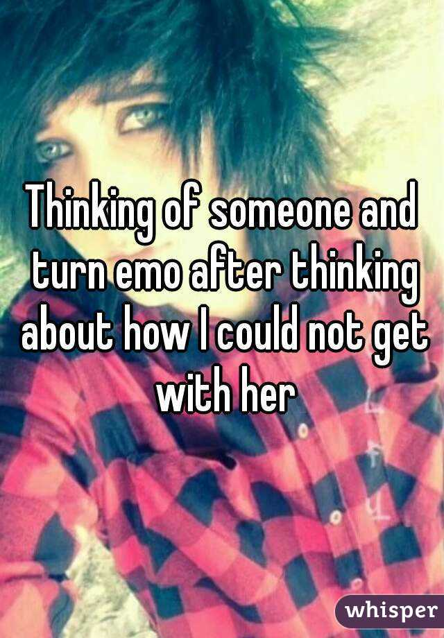 Thinking of someone and turn emo after thinking about how I could not get with her