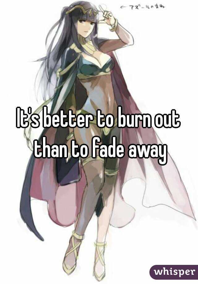 It's better to burn out than to fade away