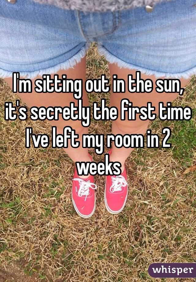 I'm sitting out in the sun, it's secretly the first time I've left my room in 2 weeks