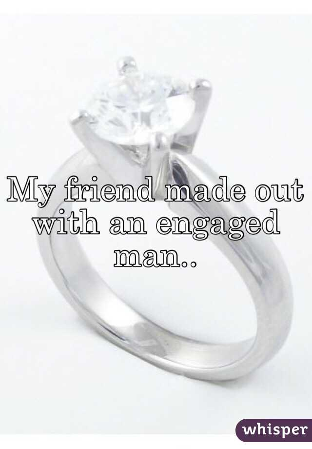My friend made out with an engaged man..