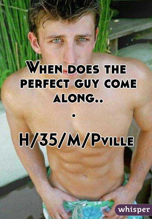 When does the perfect guy come along...   H/35/M/Pville