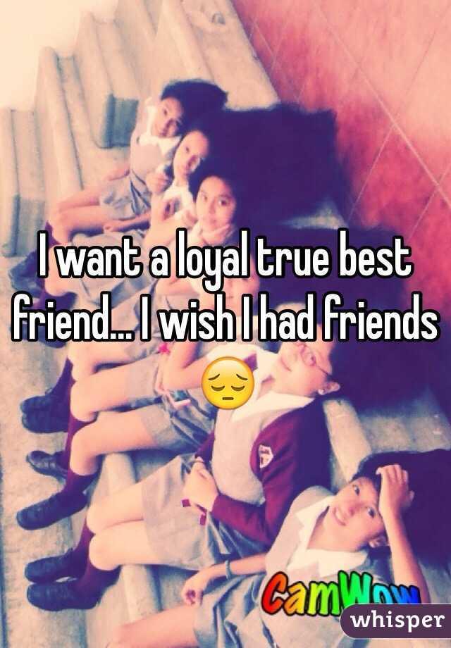 I want a loyal true best friend... I wish I had friends 😔