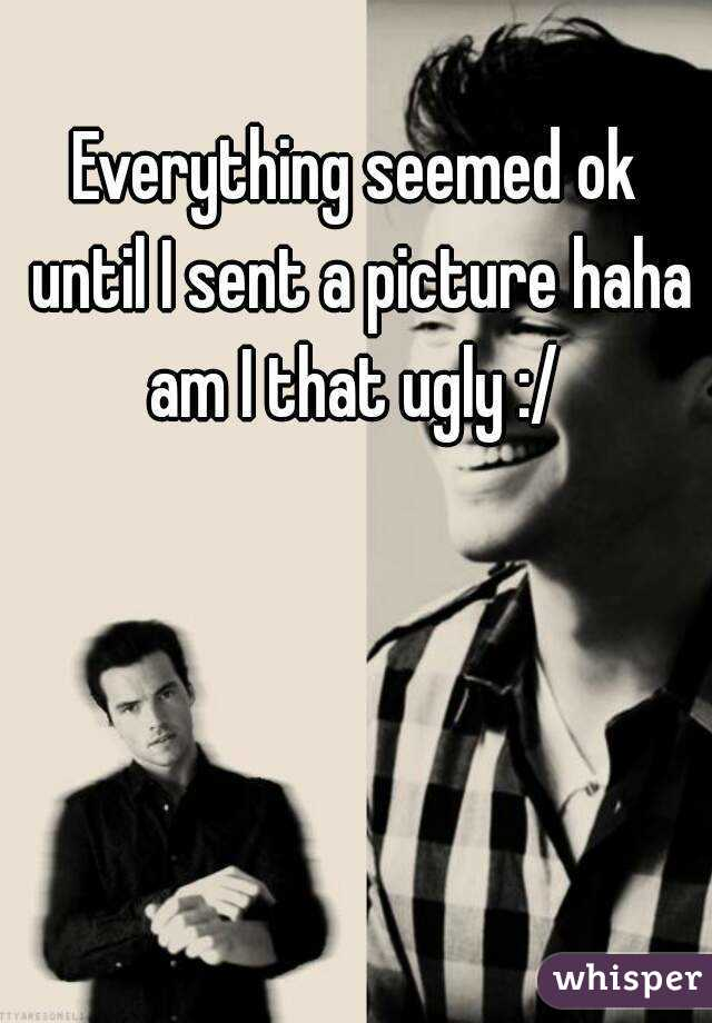 Everything seemed ok until I sent a picture haha am I that ugly :/