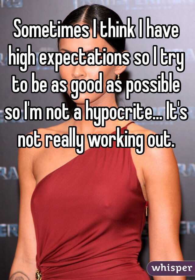 Sometimes I think I have high expectations so I try to be as good as possible so I'm not a hypocrite... It's not really working out.
