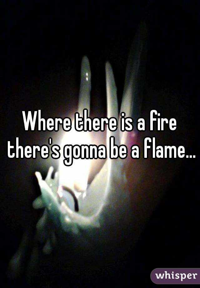 Where there is a fire there's gonna be a flame...