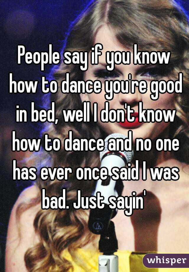 People say if you know how to dance you're good in bed, well I don't know how to dance and no one has ever once said I was bad. Just sayin'
