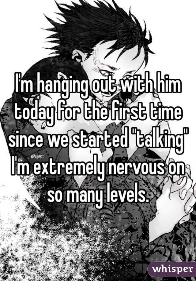 """I'm hanging out with him today for the first time since we started """"talking"""" I'm extremely nervous on so many levels."""