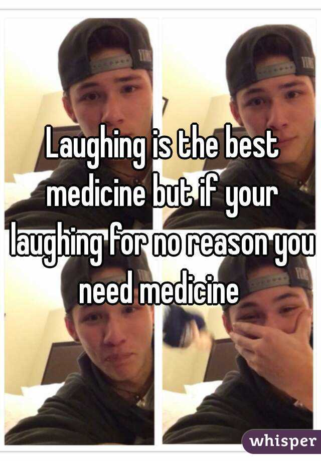 Laughing is the best medicine but if your laughing for no reason you need medicine