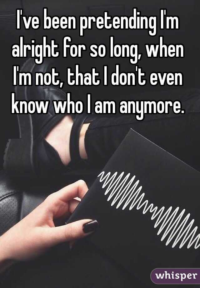 I've been pretending I'm alright for so long, when I'm not, that I don't even know who I am anymore.