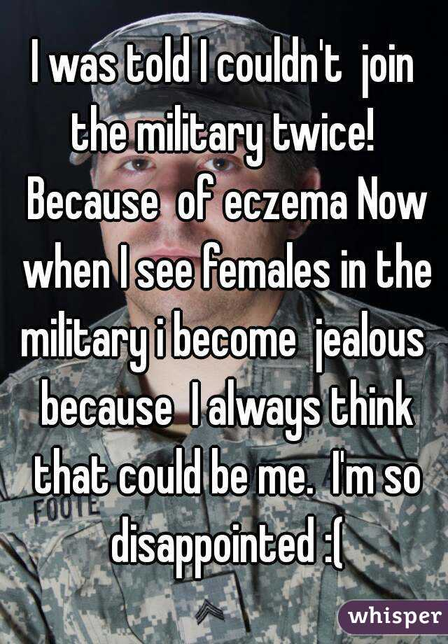 I was told I couldn't  join the military twice!  Because  of eczema Now when I see females in the military i become  jealous  because  I always think that could be me.  I'm so disappointed :(