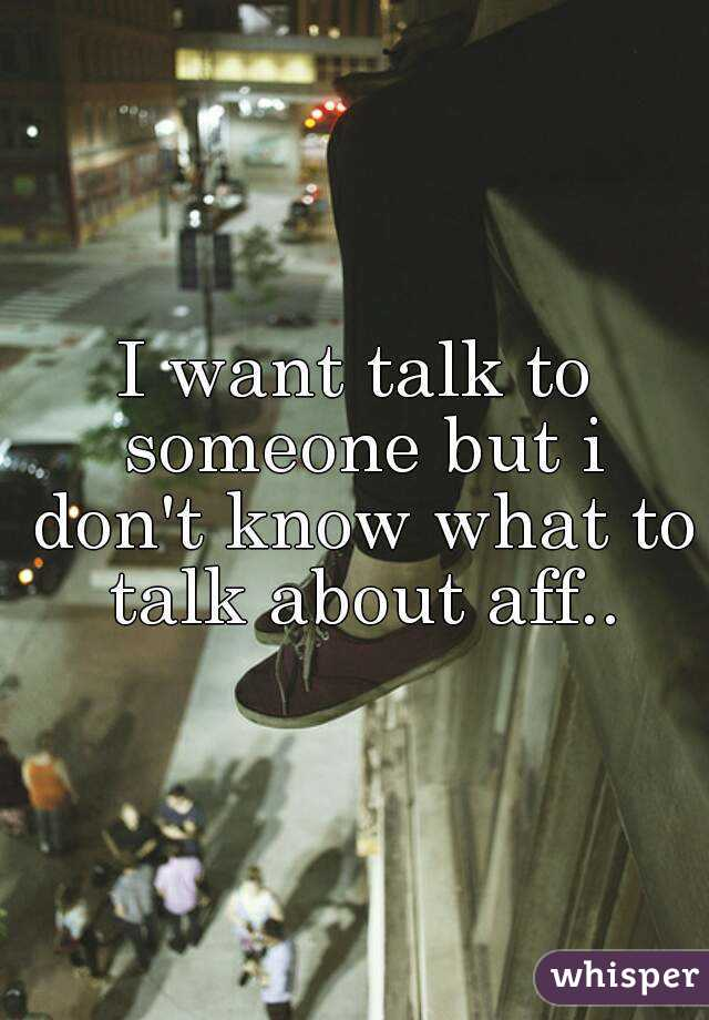 I want talk to someone but i don't know what to talk about aff..
