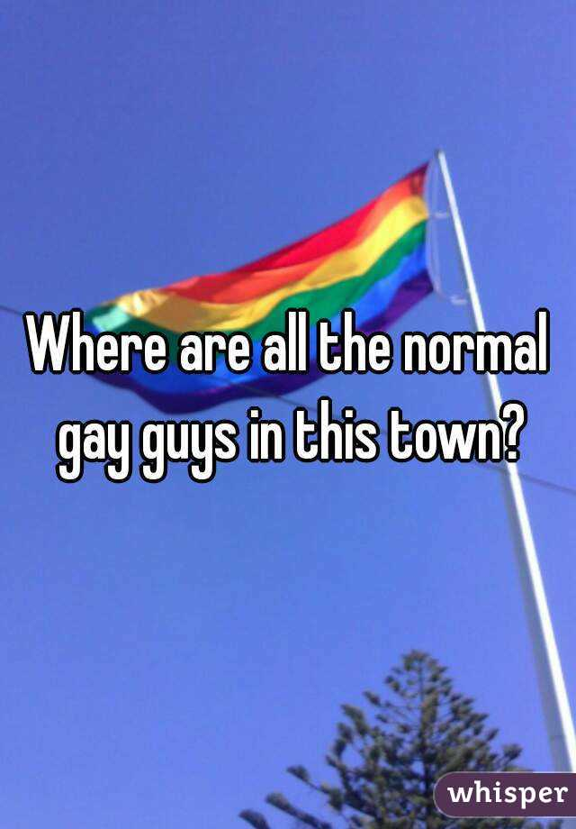 Where are all the normal gay guys in this town?