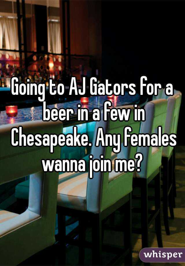 Going to AJ Gators for a beer in a few in Chesapeake. Any females wanna join me?