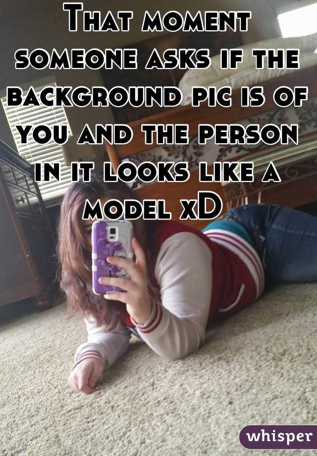 That moment someone asks if the background pic is of you and the person in it looks like a model xD