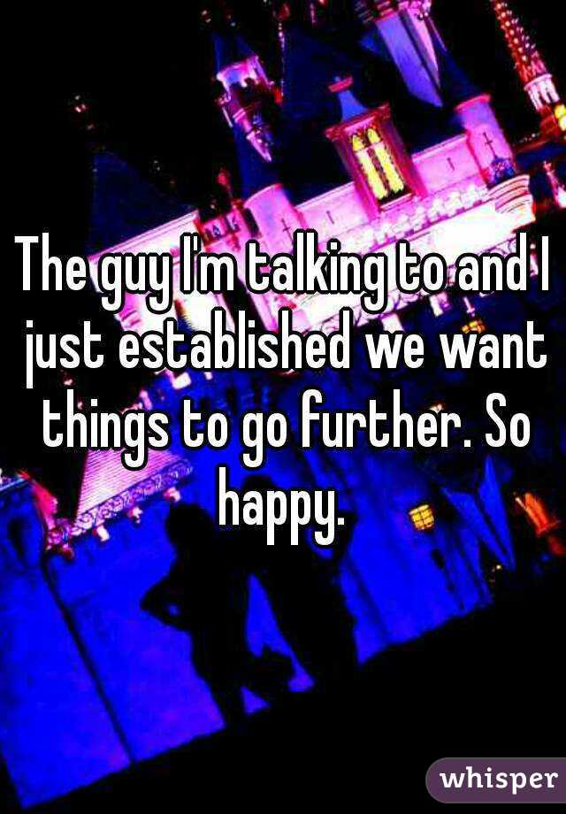 The guy I'm talking to and I just established we want things to go further. So happy.