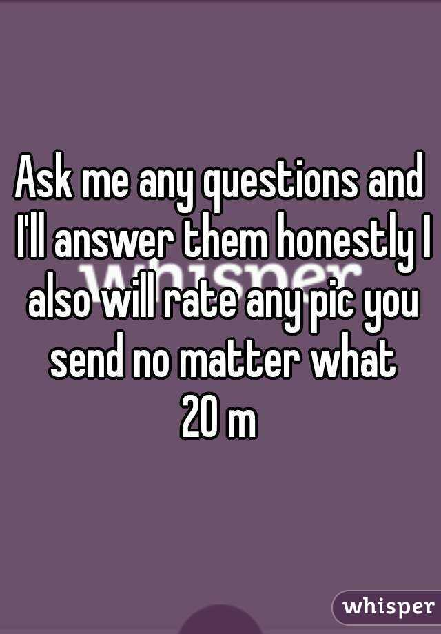 Ask me any questions and I'll answer them honestly I also will rate any pic you send no matter what 20 m