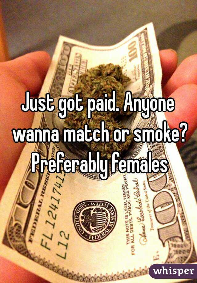 Just got paid. Anyone wanna match or smoke? Preferably females