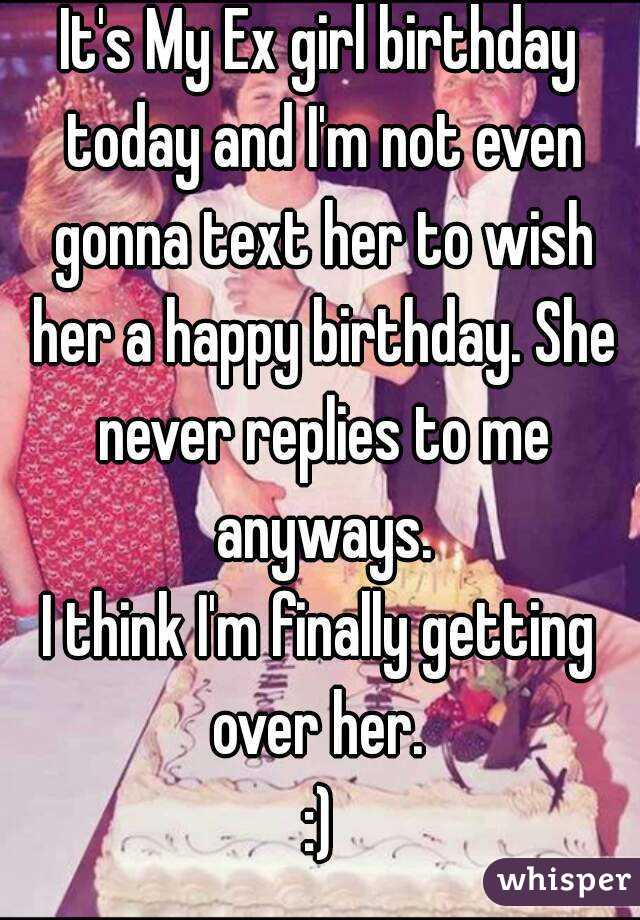 It's My Ex girl birthday today and I'm not even gonna text her to wish her a happy birthday. She never replies to me anyways. I think I'm finally getting over her.  :)