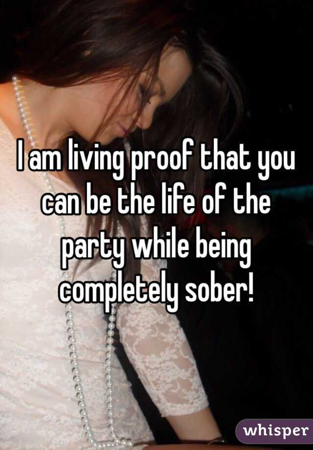 I am living proof that you can be the life of the party while being completely sober!
