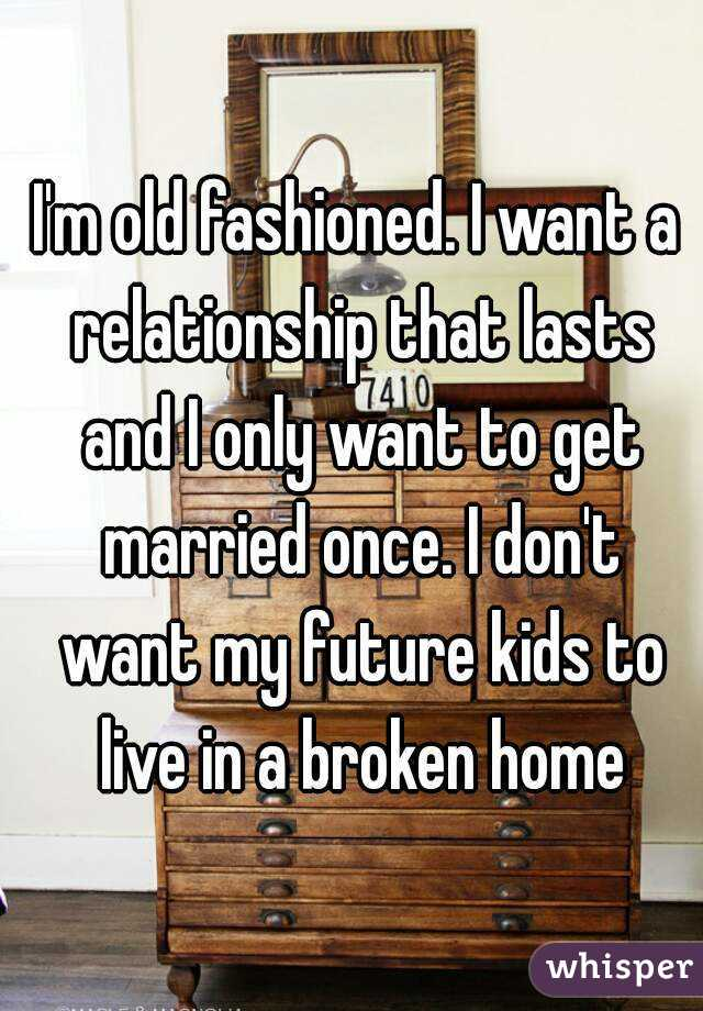 I'm old fashioned  I want a relationship that lasts and I
