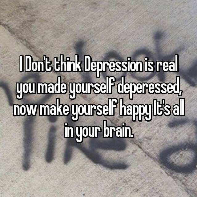 I Don't think Depression is real you made yourself deperessed, now make yourself happy It's all in your brain.