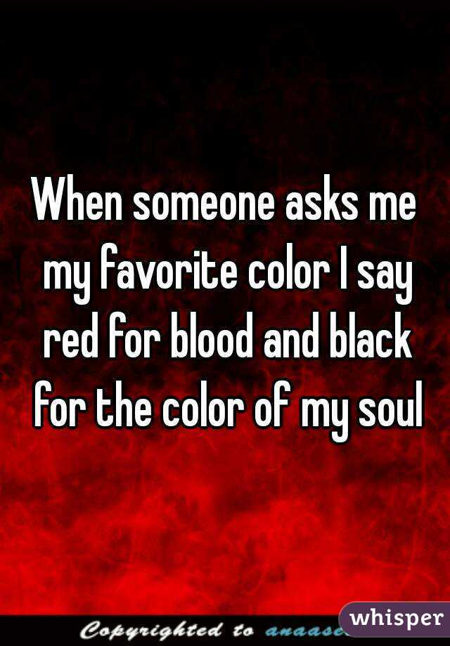 When Someone Asks Me My Favorite Color I Say Red For Blood And Black