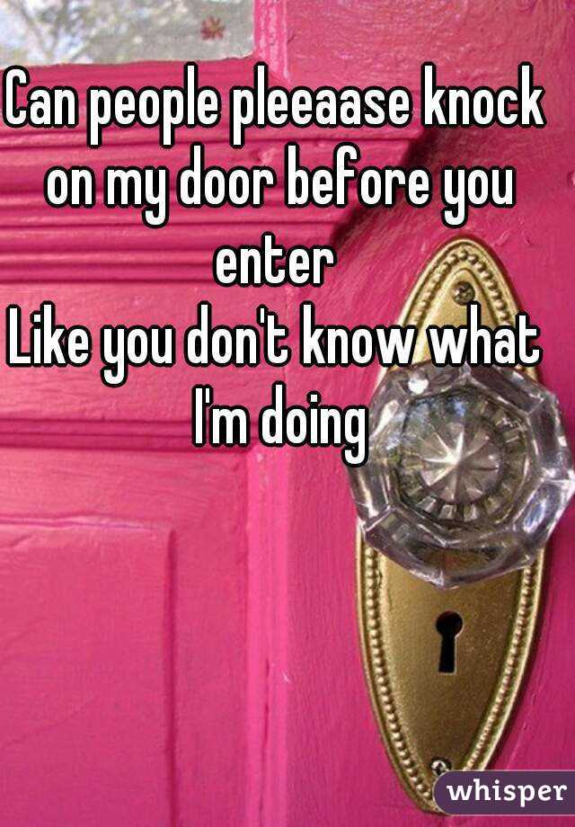 can people pleeaase knock on my door before you enter like you don t