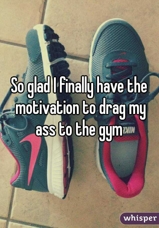 So glad I finally have the motivation to drag my ass to the gym