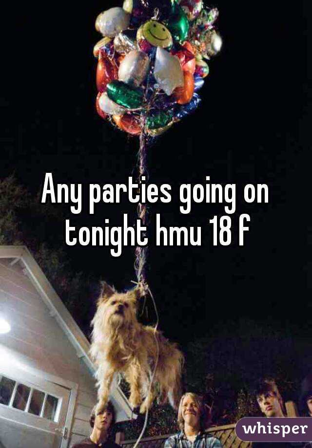 Any parties going on tonight hmu 18 f