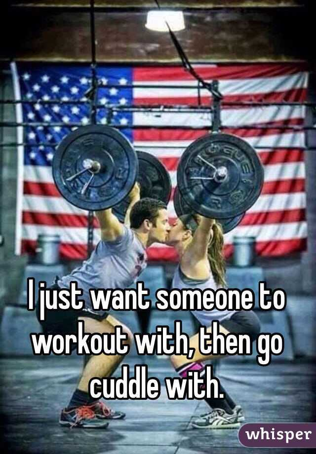 I just want someone to workout with, then go cuddle with.