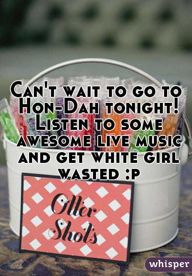 Can't wait to go to Hon-Dah tonight! Listen to some awesome live music and get white girl wasted :p