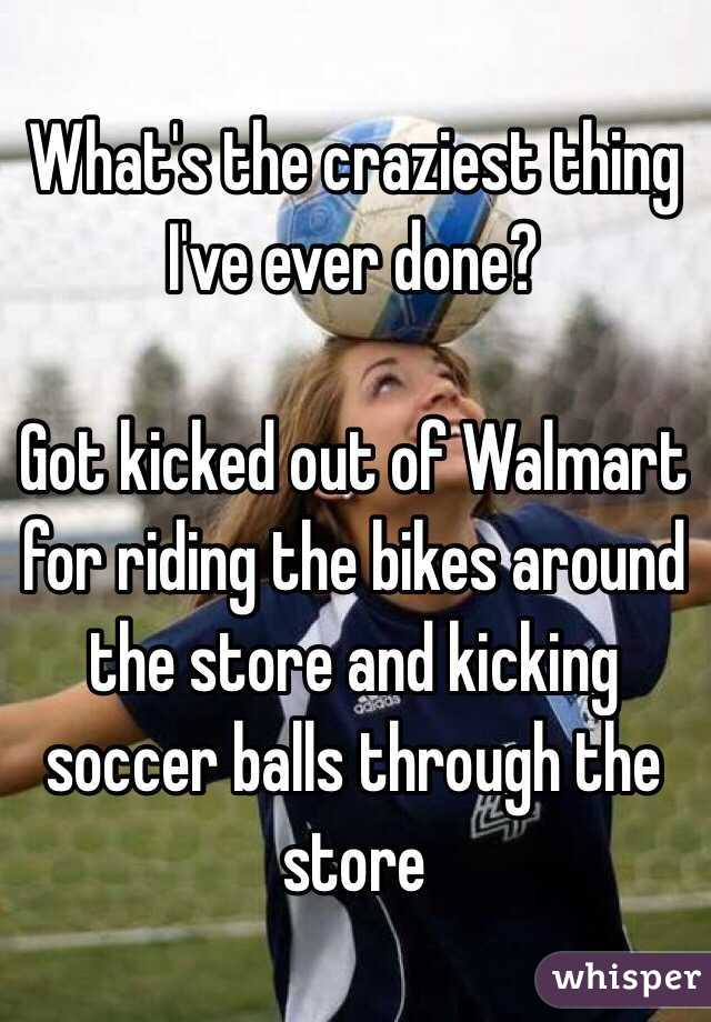 What's the craziest thing I've ever done?  Got kicked out of Walmart for riding the bikes around the store and kicking soccer balls through the store