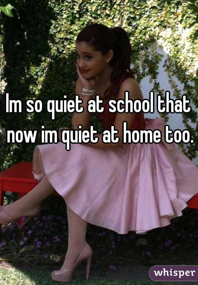 Im so quiet at school that now im quiet at home too.