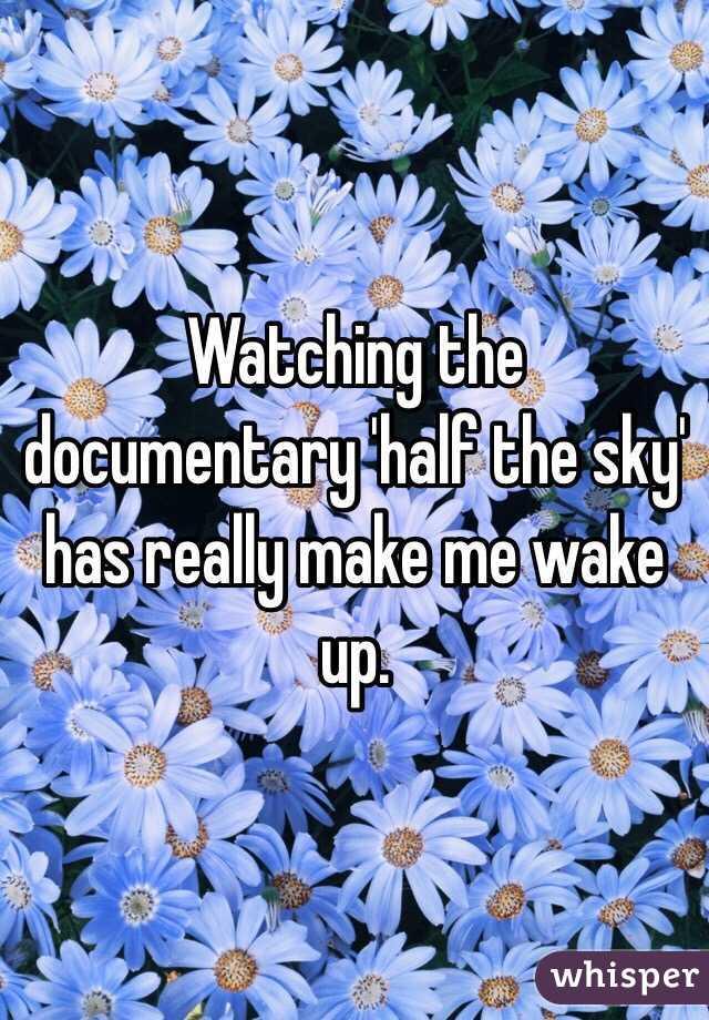 Watching the documentary 'half the sky' has really make me wake up.