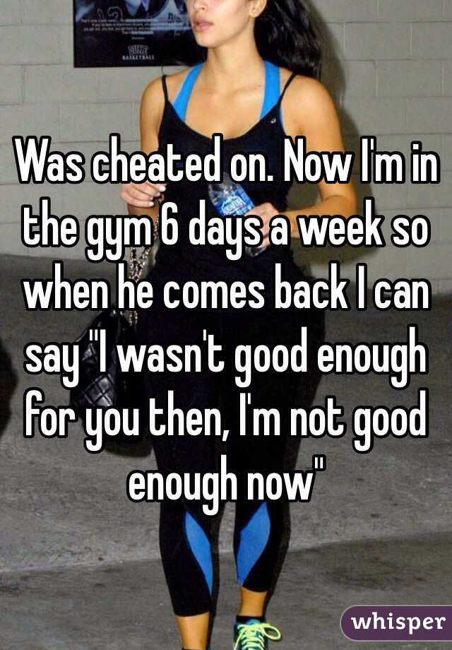 """Was cheated on. Now I'm in the gym 6 days a week so when he comes back I can say """"I wasn't good enough for you then, I'm not good enough now"""""""