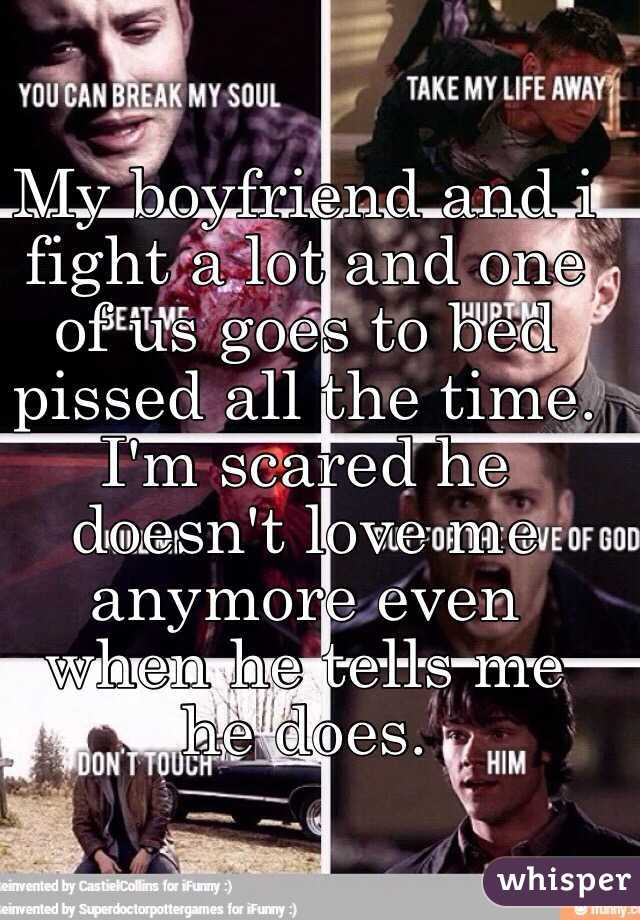 My boyfriend and i fight a lot and one of us goes to bed pissed all the time. I'm scared he doesn't love me anymore even when he tells me he does.