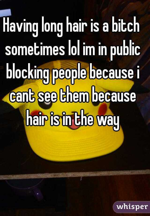 Having long hair is a bitch sometimes lol im in public blocking people because i cant see them because hair is in the way