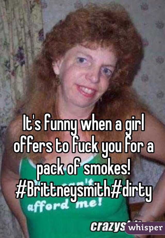 It's funny when a girl offers to fuck you for a pack of smokes! #Brittneysmith#dirty