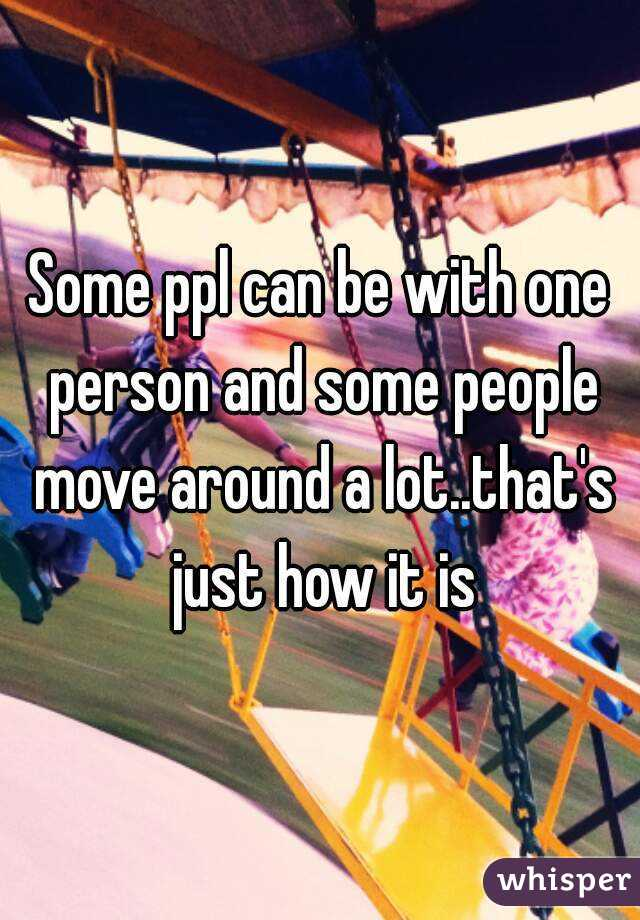 Some ppl can be with one person and some people move around a lot..that's just how it is