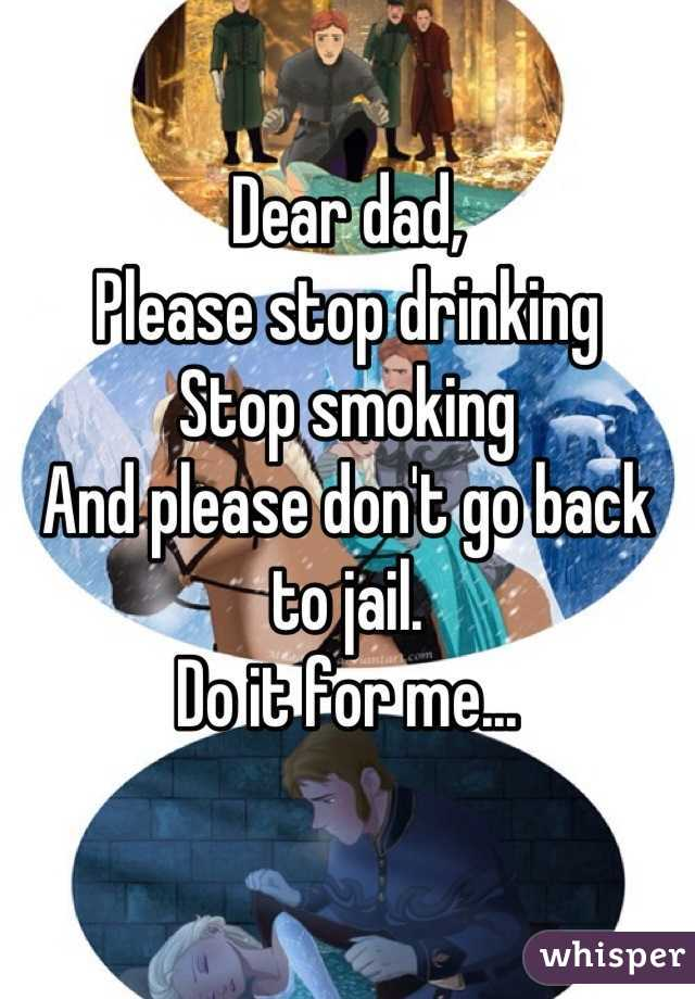 Dear dad,  Please stop drinking Stop smoking And please don't go back to jail. Do it for me...