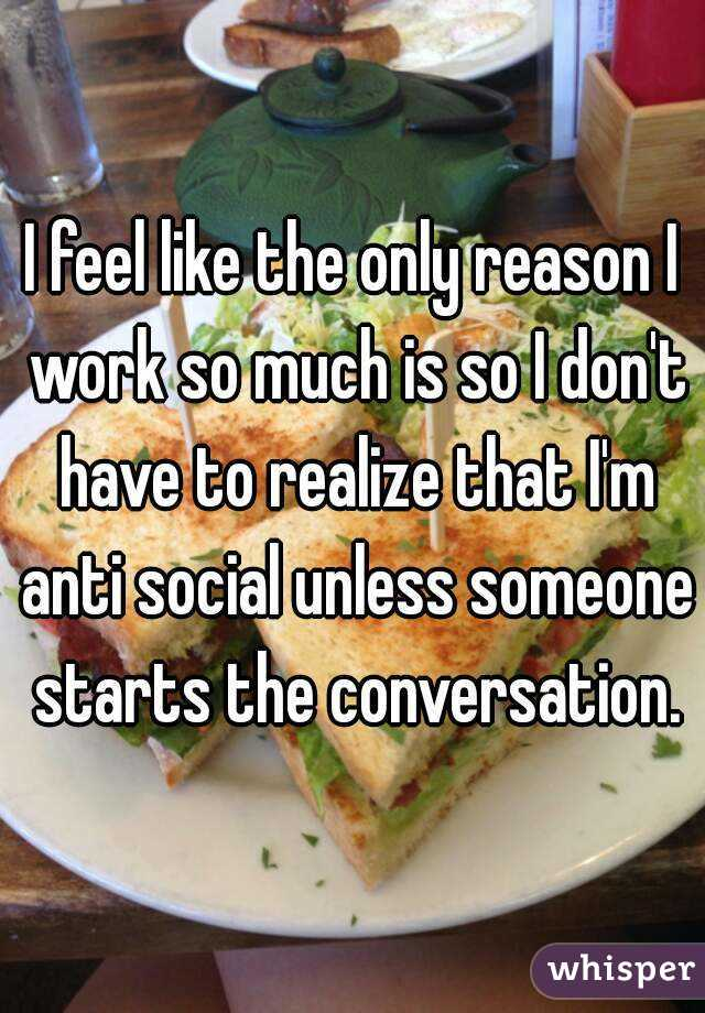 I feel like the only reason I work so much is so I don't have to realize that I'm anti social unless someone starts the conversation.