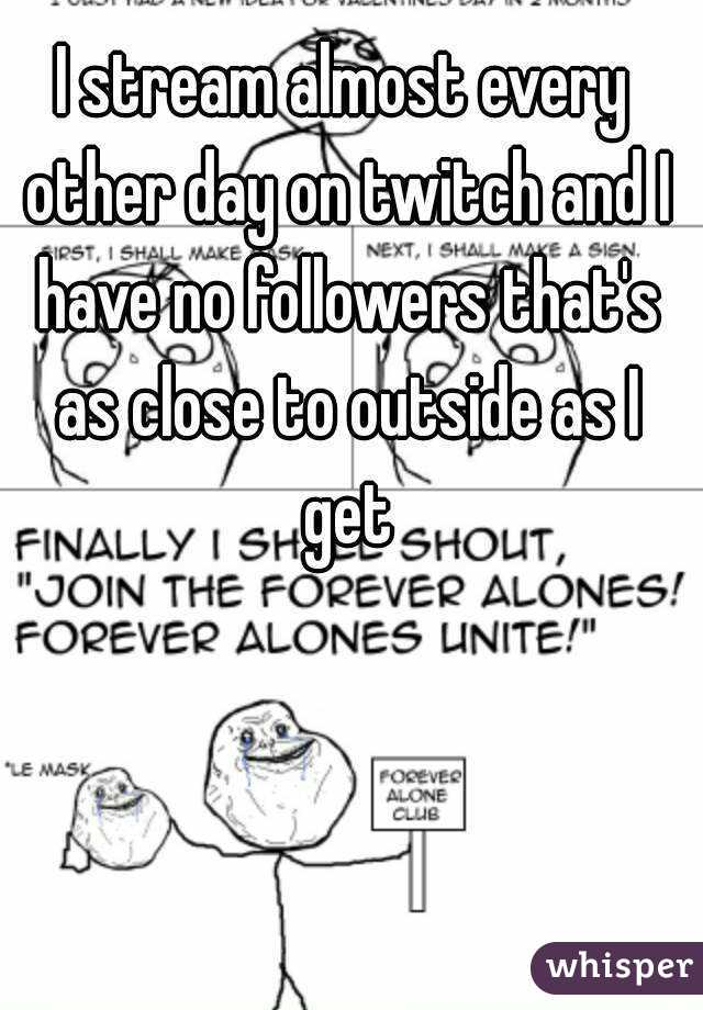 I stream almost every other day on twitch and I have no followers that's as close to outside as I get
