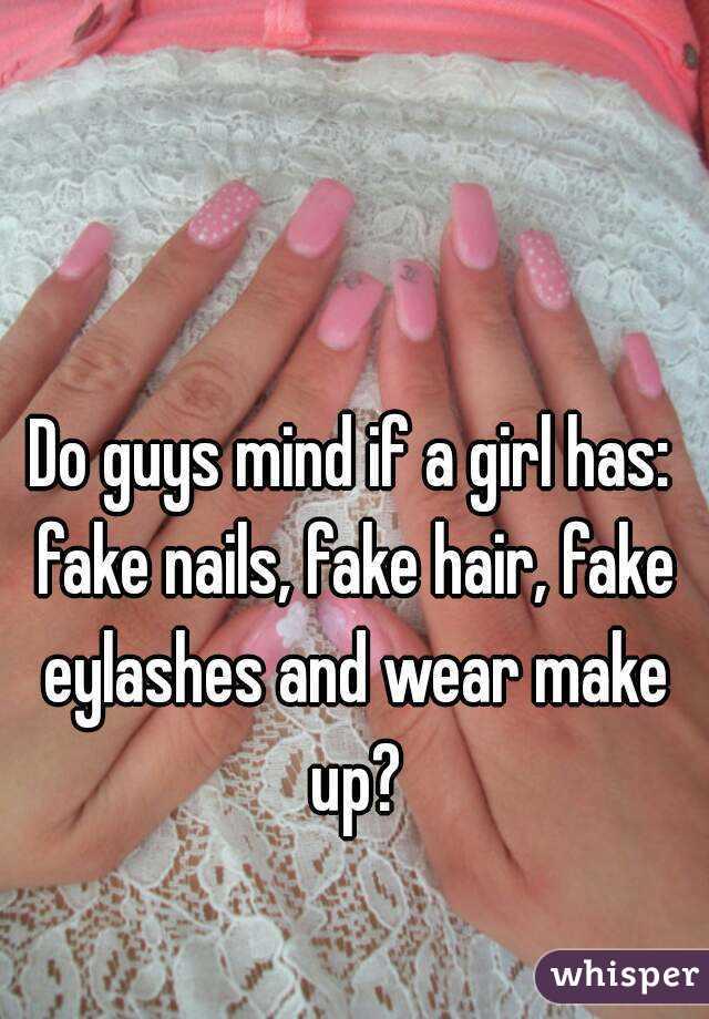 Do guys mind if a girl has: fake nails, fake hair, fake eylashes and ...