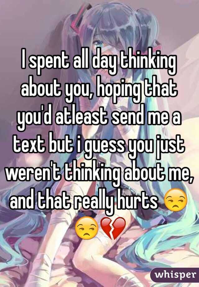 I spent all day thinking about you, hoping that you'd atleast send me a text but i guess you just weren't thinking about me, and that really hurts 😒😒💔