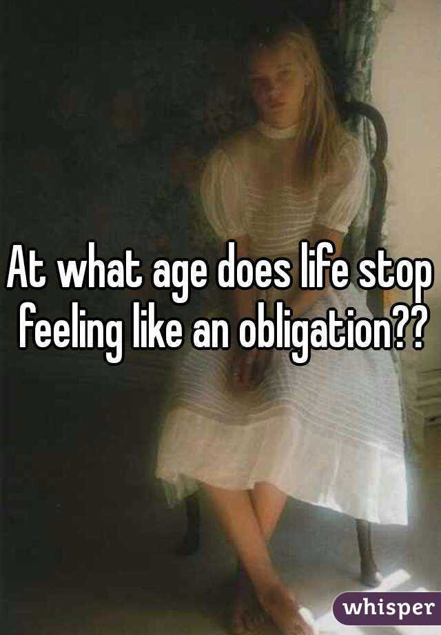 At what age does life stop feeling like an obligation??