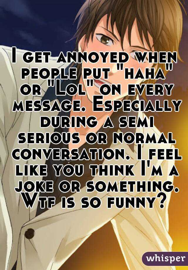 """I get annoyed when people put """"haha"""" or """"Lol"""" on every message. Especially during a semi serious or normal conversation. I feel like you think I'm a joke or something. Wtf is so funny?"""