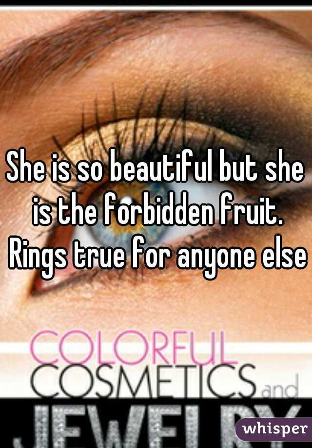 She is so beautiful but she is the forbidden fruit. Rings true for anyone else?